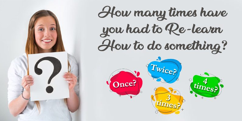 How many times have you had to relearn how to do something?